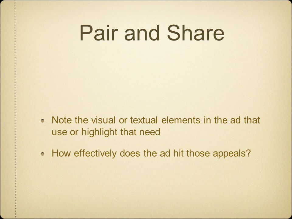 Pair and Share Note the visual or textual elements in the ad that use or highlight that need How effectively does the ad hit those appeals