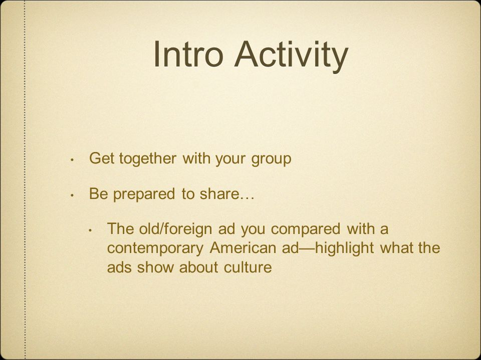Intro Activity Get together with your group Be prepared to share… The old/foreign ad you compared with a contemporary American ad—highlight what the ads show about culture
