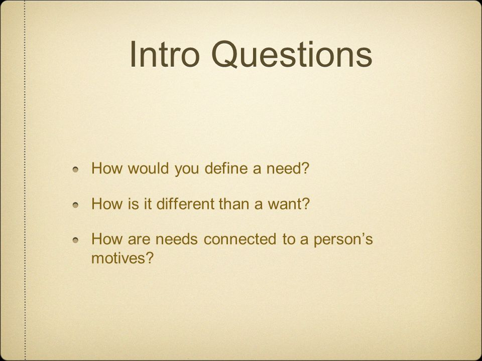 Intro Questions How would you define a need. How is it different than a want.