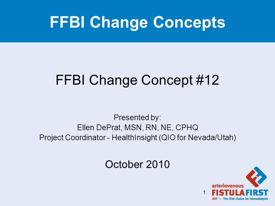 FFBI Change Concepts FFBI Change Concept #12 Presented by: Ellen DePrat, MSN, RN, NE, CPHQ Project Coordinator - HealthInsight (QIO for Nevada/Utah) O