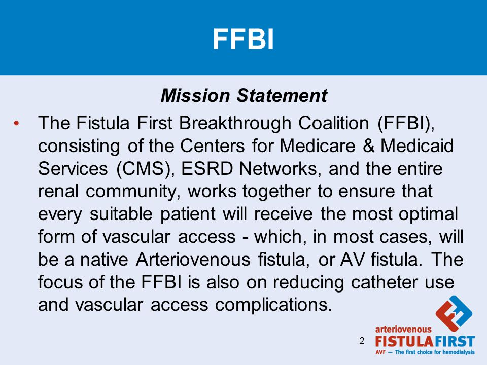 FFBI Mission Statement The Fistula First Breakthrough Coalition (FFBI), consisting of the Centers for Medicare & Medicaid Services (CMS), ESRD Networks, and the entire renal community, works together to ensure that every suitable patient will receive the most optimal form of vascular access - which, in most cases, will be a native Arteriovenous fistula, or AV fistula.
