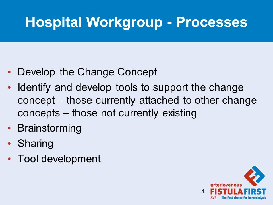 Hospital Workgroup - Processes Develop the Change Concept Identify and develop tools to support the change concept – those currently attached to other change concepts – those not currently existing Brainstorming Sharing Tool development 4