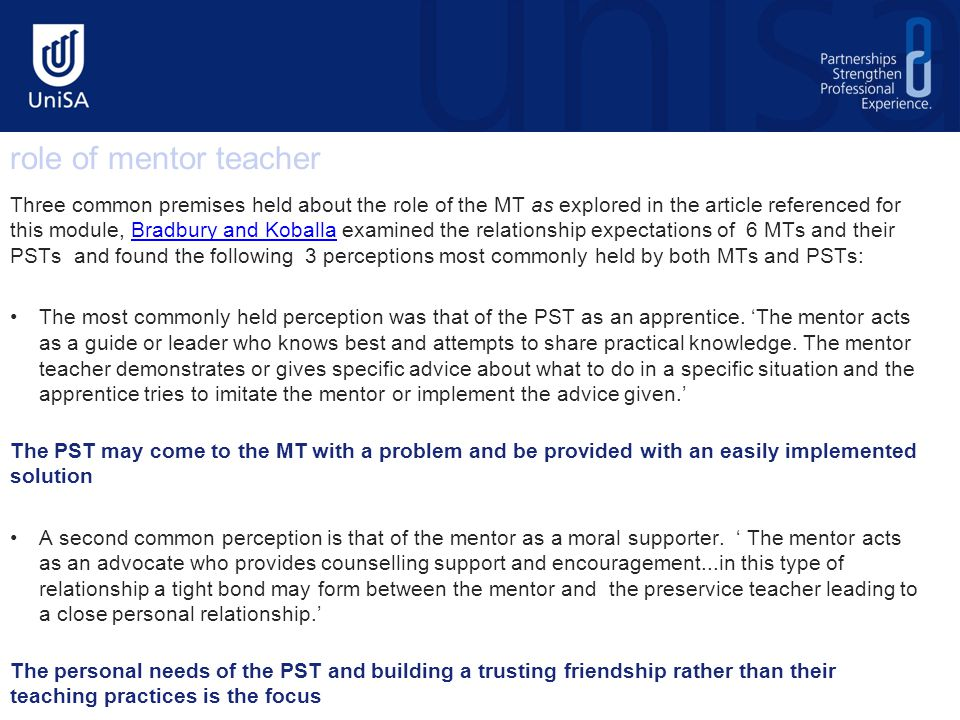 Three common premises held about the role of the MT as explored in the article referenced for this module, Bradbury and Koballa examined the relationship expectations of 6 MTs and their PSTs and found the following 3 perceptions most commonly held by both MTs and PSTs:Bradbury and Koballa The most commonly held perception was that of the PST as an apprentice.