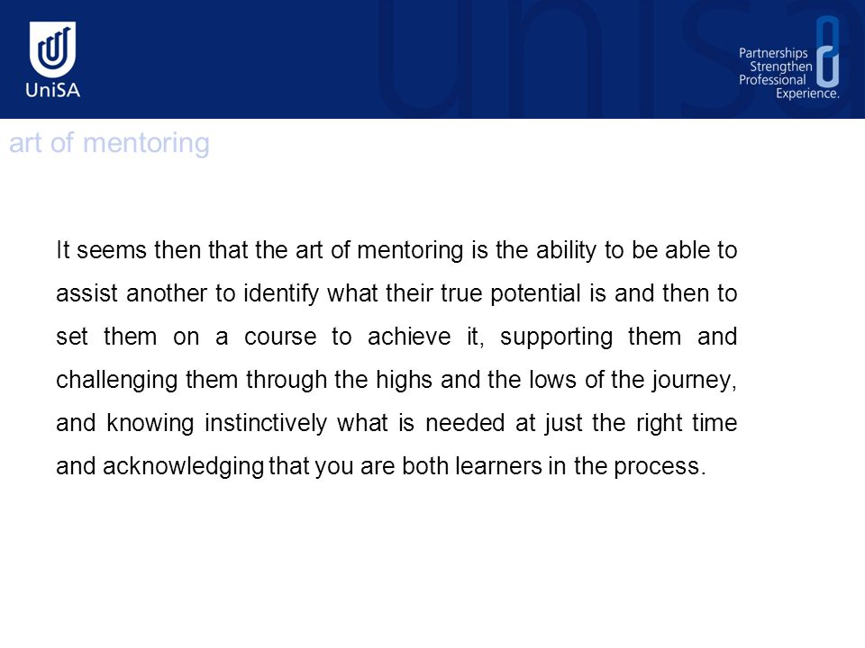 It seems then that the art of mentoring is the ability to be able to assist another to identify what their true potential is and then to set them on a course to achieve it, supporting them and challenging them through the highs and the lows of the journey, and knowing instinctively what is needed at just the right time and acknowledging that you are both learners in the process.
