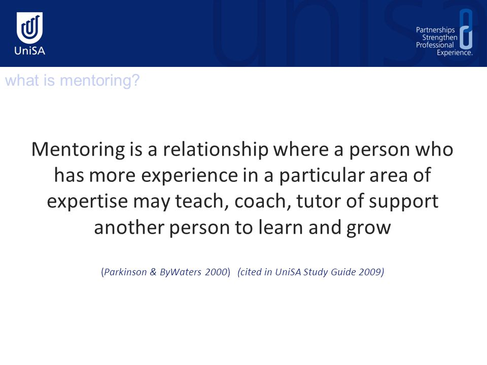 Mentoring is a relationship where a person who has more experience in a particular area of expertise may teach, coach, tutor of support another person to learn and grow (Parkinson & ByWaters 2000) (cited in UniSA Study Guide 2009) what is mentoring?