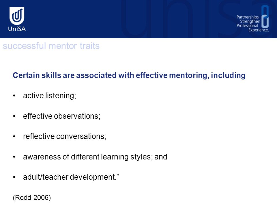 Certain skills are associated with effective mentoring, including active listening; effective observations; reflective conversations; awareness of different learning styles; and adult/teacher development. (Rodd 2006) successful mentor traits