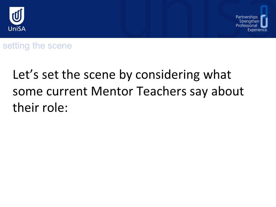 The following role is outlined in the course information books and in mentor teacher handbooks and in mentor teacher information sent to schools prior to the professional experience placement The development of a professional relationship with the Pre-service Teacher in order to facilitate their learning, as it pertains to the particular work setting.