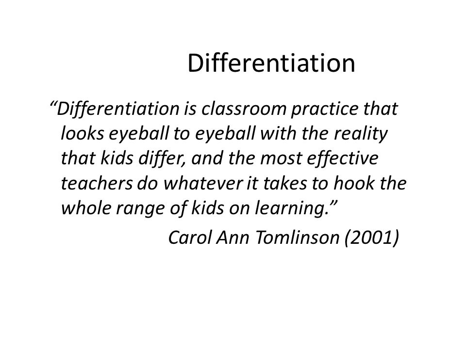 "Differentiation ""Differentiation is classroom practice that looks eyeball to eyeball with the reality that kids differ, and the most effective teacher"