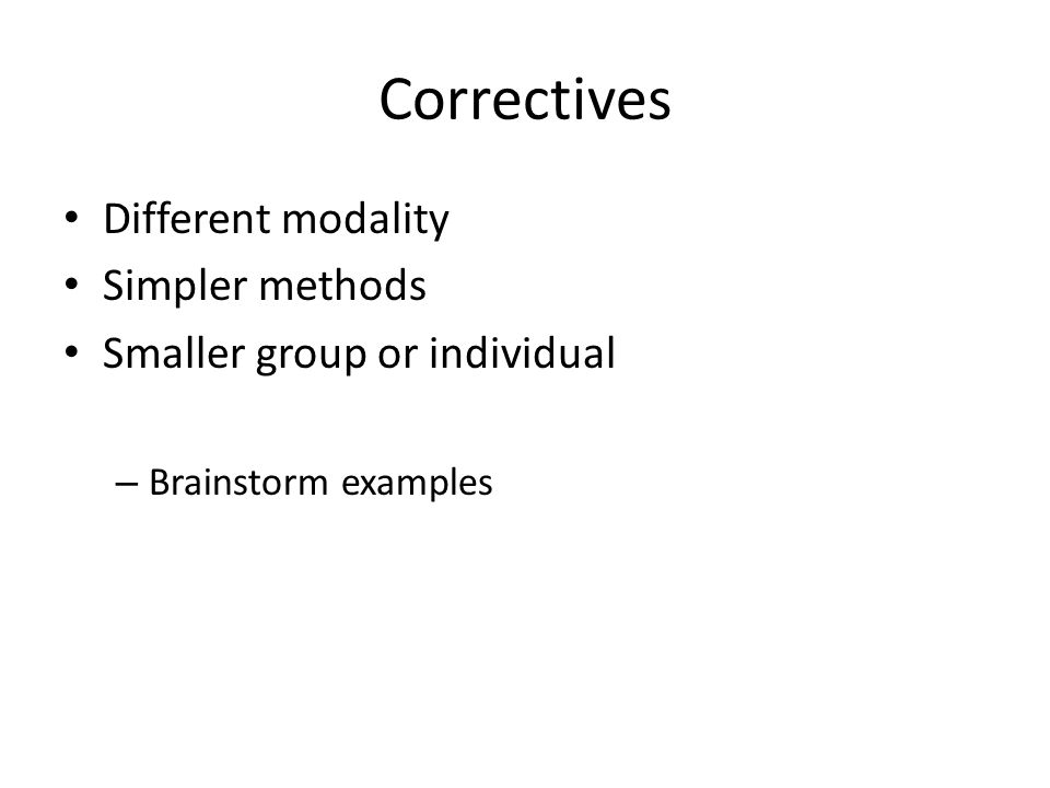 Correctives Different modality Simpler methods Smaller group or individual – Brainstorm examples