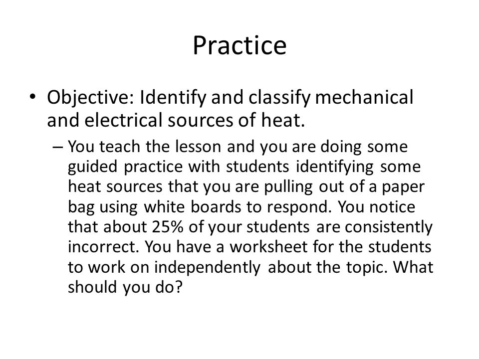 Practice Objective: Identify and classify mechanical and electrical sources of heat. – You teach the lesson and you are doing some guided practice wit