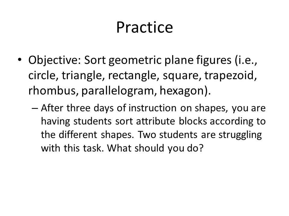 Practice Objective: Sort geometric plane figures (i.e., circle, triangle, rectangle, square, trapezoid, rhombus, parallelogram, hexagon). – After thre