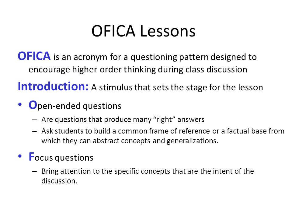 OFICA Lessons OFICA is an acronym for a questioning pattern designed to encourage higher order thinking during class discussion Introduction: A stimul