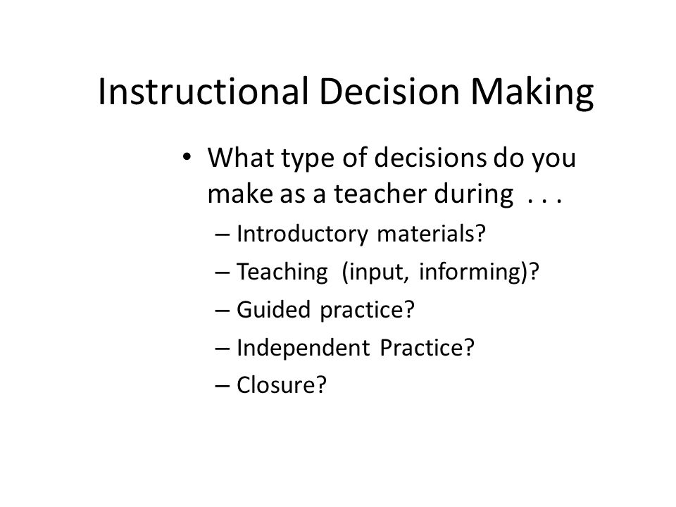 Instructional Decision Making What type of decisions do you make as a teacher during... – Introductory materials? – Teaching (input, informing)? – Gui