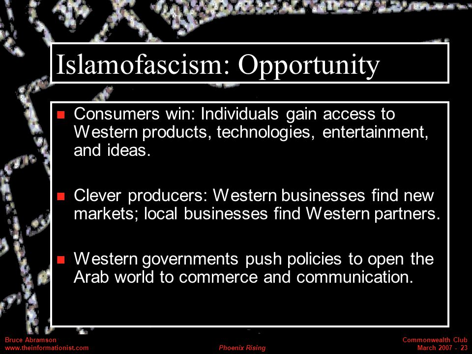 Commonwealth Club March 2007 - 23 Bruce Abramson www.theinformationist.com Phoenix Rising Islamofascism: Opportunity Consumers win: Individuals gain access to Western products, technologies, entertainment, and ideas.