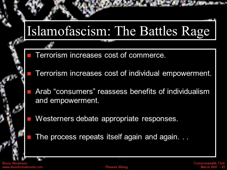 Commonwealth Club March 2007 - 25 Bruce Abramson www.theinformationist.com Phoenix Rising Islamofascism: The Battles Rage Terrorism increases cost of commerce.