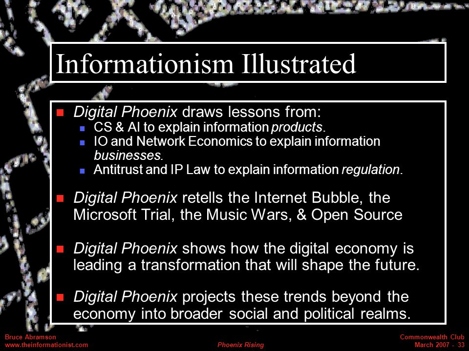 Commonwealth Club March 2007 - 33 Bruce Abramson www.theinformationist.com Phoenix Rising Informationism Illustrated Digital Phoenix draws lessons from: CS & AI to explain information products.