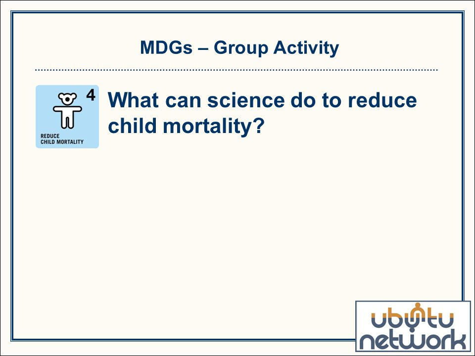 MDGs – Group Activity What can science do to reduce child mortality?