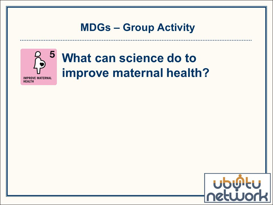 MDGs – Group Activity What can science do to improve maternal health?
