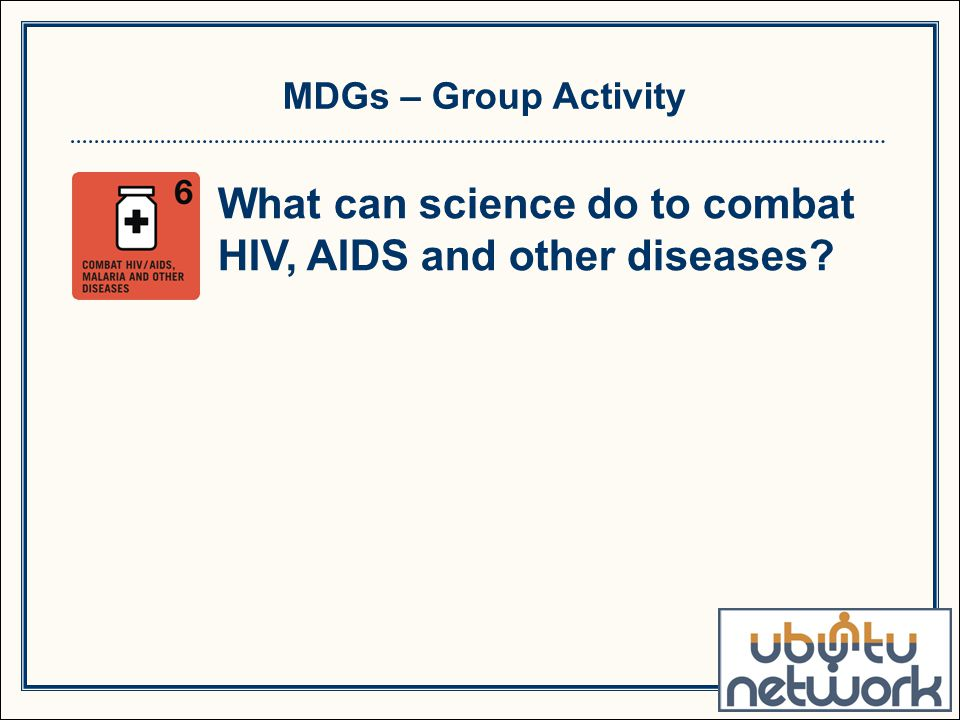 MDGs – Group Activity What can science do to combat HIV, AIDS and other diseases?