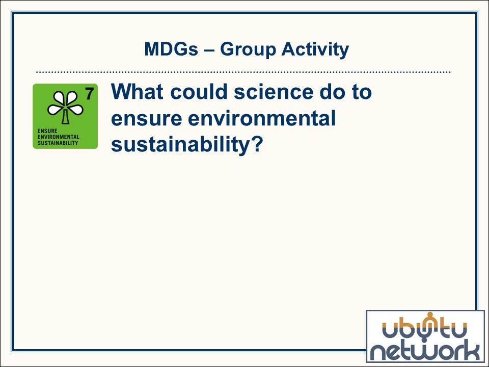 MDGs – Group Activity What could science do to ensure environmental sustainability