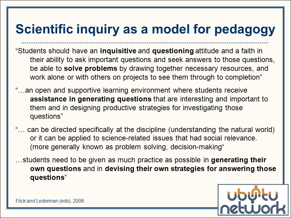 Students should have an inquisitive and questioning attitude and a faith in their ability to ask important questions and seek answers to those questions, be able to solve problems by drawing together necessary resources, and work alone or with others on projects to see them through to completion …an open and supportive learning environment where students receive assistance in generating questions that are interesting and important to them and in designing productive strategies for investigating those questions … can be directed specifically at the discipline (understanding the natural world) or it can be applied to science-related issues that had social relevance.