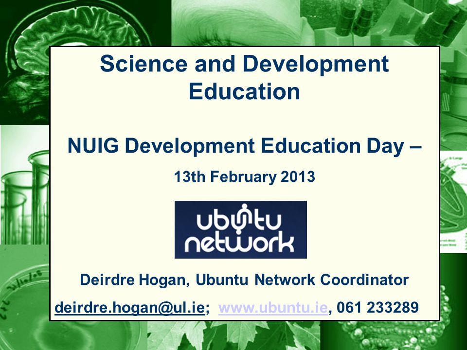 Science and Development Education NUIG Development Education Day – 13th February 2013 Deirdre Hogan, Ubuntu Network Coordinator deirdre.hogan@ul.ie; www.ubuntu.ie, 061 233289www.ubuntu.ie
