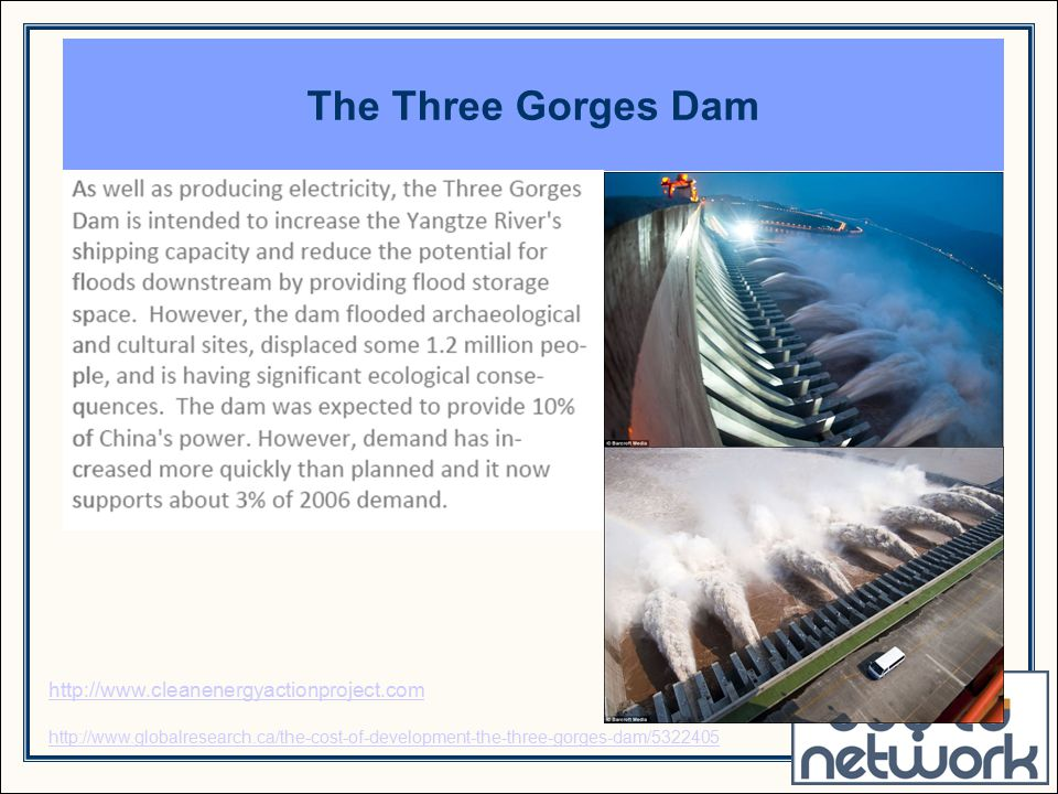 The Three Gorges Dam http://www.cleanenergyactionproject.com http://www.globalresearch.ca/the-cost-of-development-the-three-gorges-dam/5322405