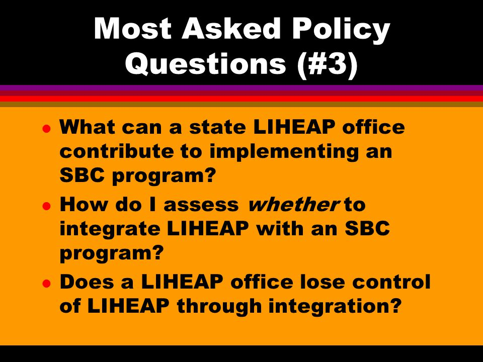 Most Asked Policy Questions (#3) l What can a state LIHEAP office contribute to implementing an SBC program.