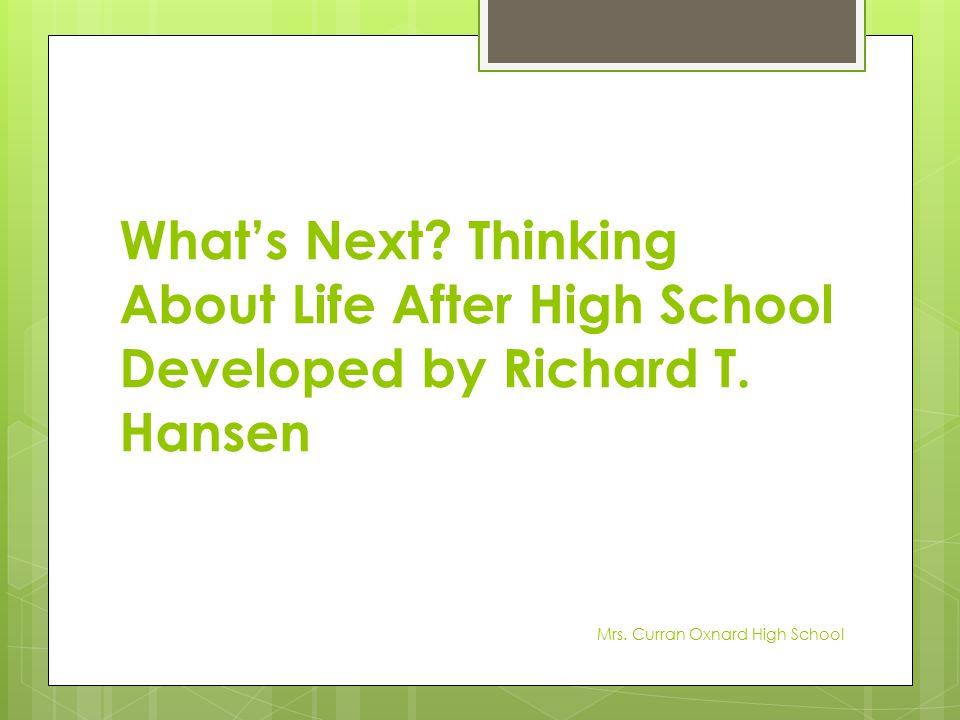 What's Next? Thinking About Life After High School Developed by Richard T. Hansen Mrs. Curran Oxnard High School
