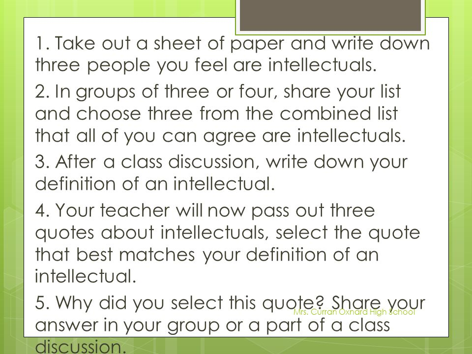 1. Take out a sheet of paper and write down three people you feel are intellectuals. 2. In groups of three or four, share your list and choose three f