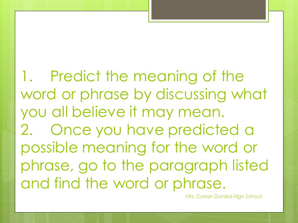 1.Predict the meaning of the word or phrase by discussing what you all believe it may mean. 2.Once you have predicted a possible meaning for the word