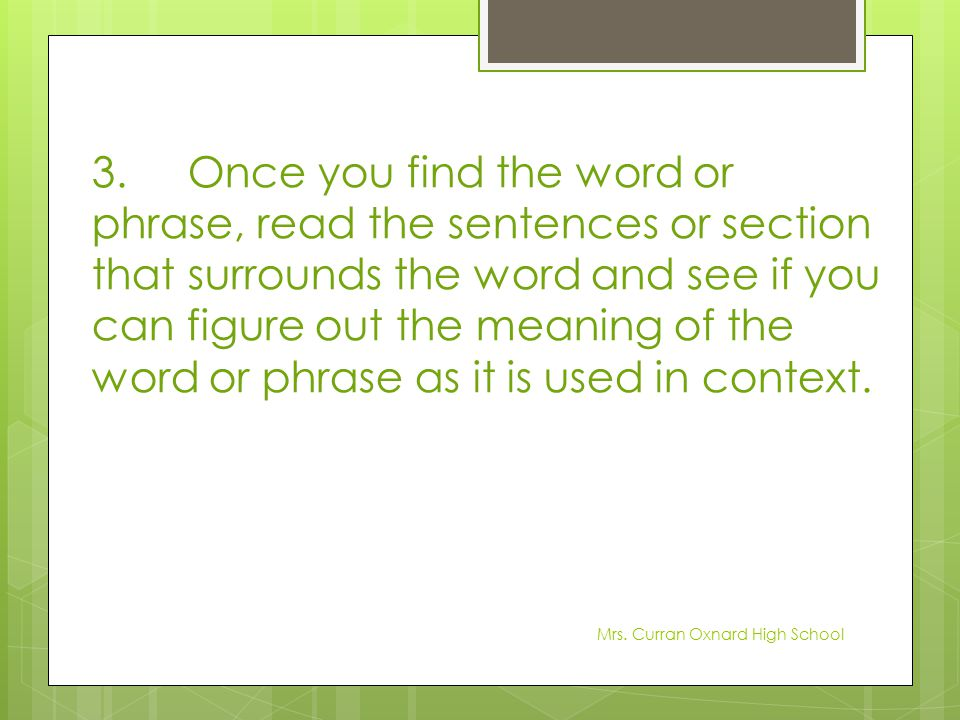 3.Once you find the word or phrase, read the sentences or section that surrounds the word and see if you can figure out the meaning of the word or phr