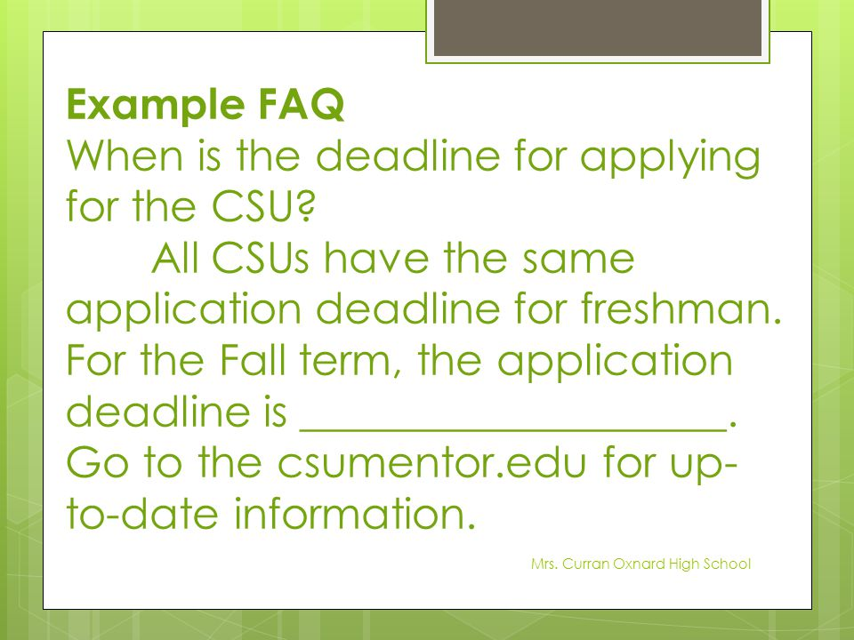 Example FAQ When is the deadline for applying for the CSU? All CSUs have the same application deadline for freshman. For the Fall term, the applicatio