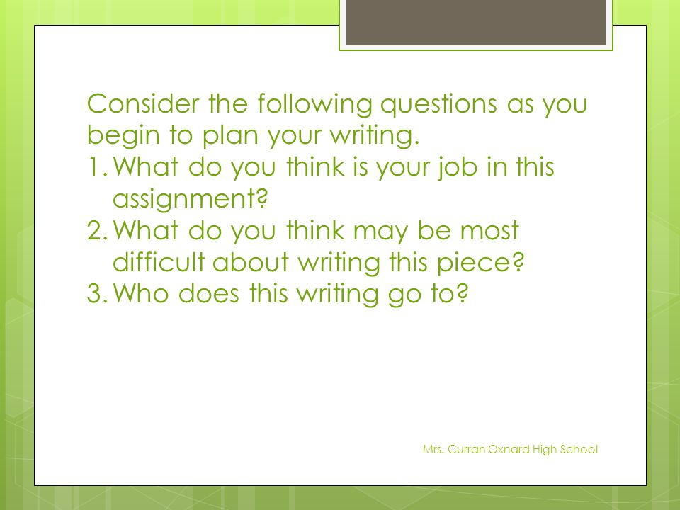 Consider the following questions as you begin to plan your writing. 1.What do you think is your job in this assignment? 2.What do you think may be mos