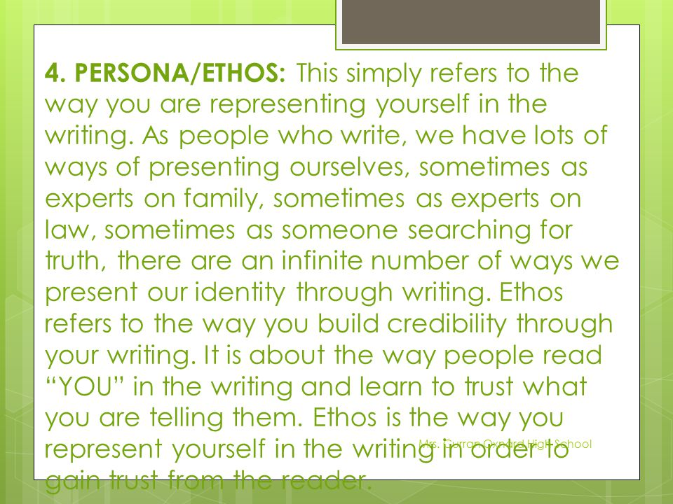 4. PERSONA/ETHOS: This simply refers to the way you are representing yourself in the writing. As people who write, we have lots of ways of presenting