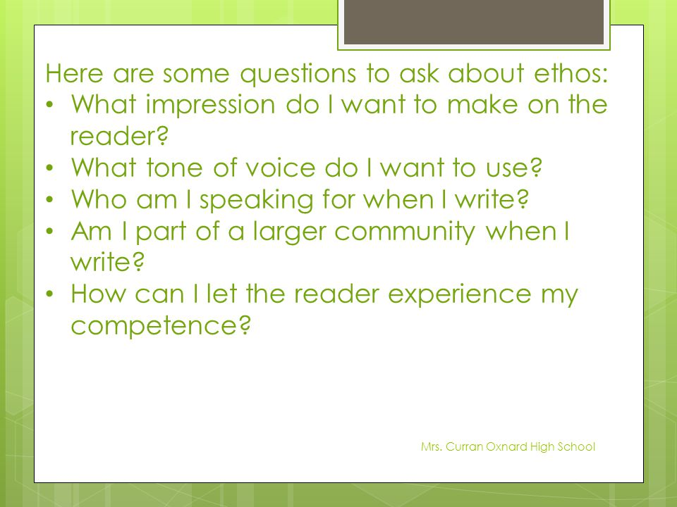 Here are some questions to ask about ethos: What impression do I want to make on the reader? What tone of voice do I want to use? Who am I speaking fo