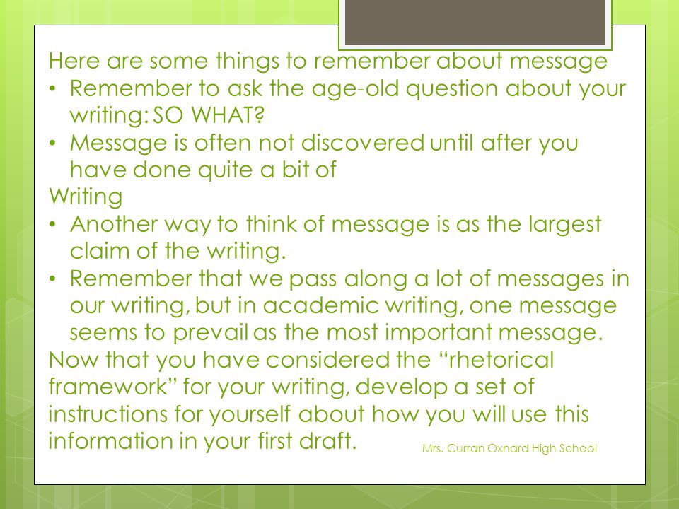 Here are some things to remember about message Remember to ask the age-old question about your writing: SO WHAT? Message is often not discovered until