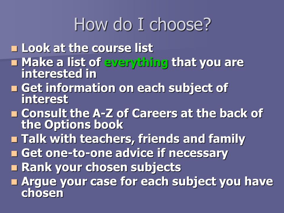 How do I choose? Look at the course list Look at the course list Make a list of everything that you are interested in Make a list of everything that y