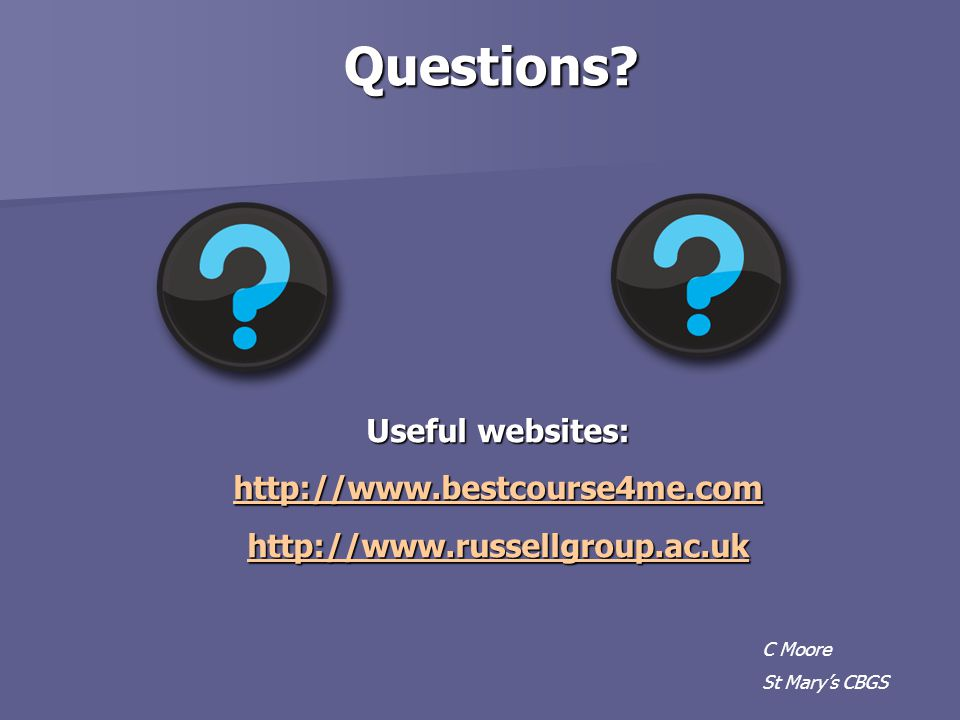 C Moore St Mary's CBGS Questions? Useful websites: http://www.bestcourse4me.com http://www.russellgroup.ac.uk