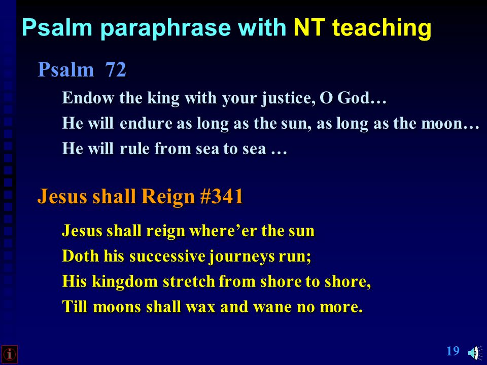 18 Psalm paraphrase with NT teaching Psalm 72 Endow the king with your justice, O God… He will endure as long as the sun, as long as the moon… He will rule from sea to sea … Psalm 72 Endow the king with your justice, O God… He will endure as long as the sun, as long as the moon… He will rule from sea to sea …