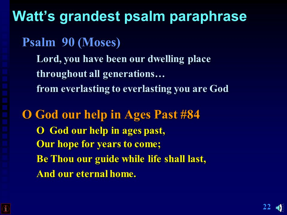 21 Watt's grandest psalm paraphrase Psalm 90 (Moses) Lord, you have been our dwelling place throughout all generations… from everlasting to everlasting you are God Psalm 90 (Moses) Lord, you have been our dwelling place throughout all generations… from everlasting to everlasting you are God