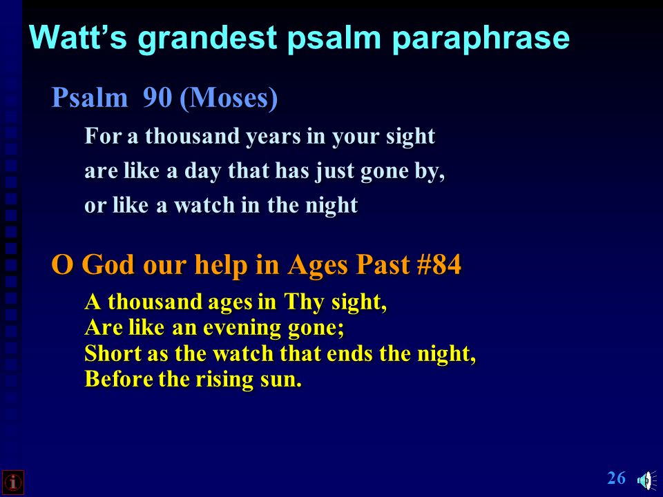 25 Watt's grandest psalm paraphrase Psalm 90 (Moses) For a thousand years in your sight are like a day that has just gone by, or like a watch in the night Psalm 90 (Moses) For a thousand years in your sight are like a day that has just gone by, or like a watch in the night