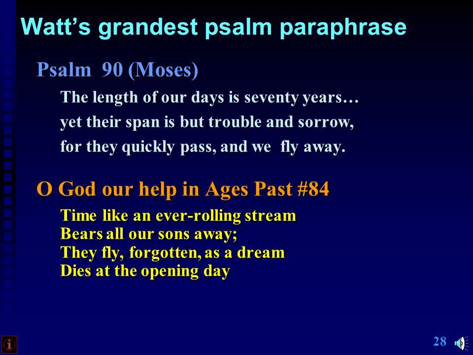 27 Watt's grandest psalm paraphrase Psalm 90 (Moses) The length of our days is seventy years… yet their span is but trouble and sorrow, for they quickly pass, and we fly away.