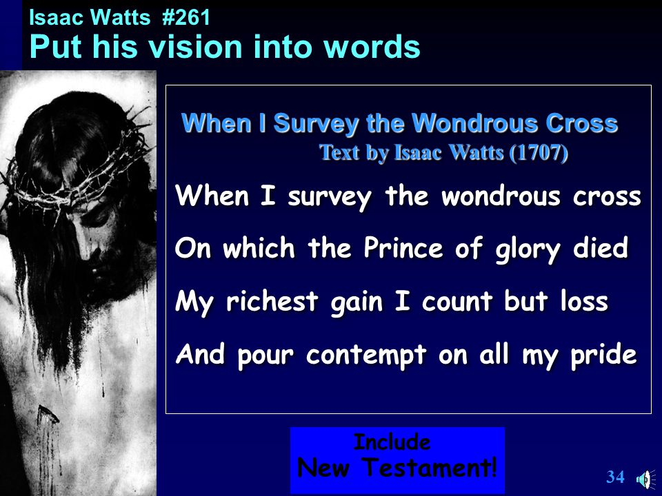 33 Isaac Watts Put his vision into words Let's consider Watts' hymn (use 2 tunes) When I Survey the Wondrous Cross Called the greatest hymn in the English language By Matthew Arnold, the famous poet Let's consider Watts' hymn (use 2 tunes) When I Survey the Wondrous Cross Called the greatest hymn in the English language By Matthew Arnold, the famous poet Include New Testament.