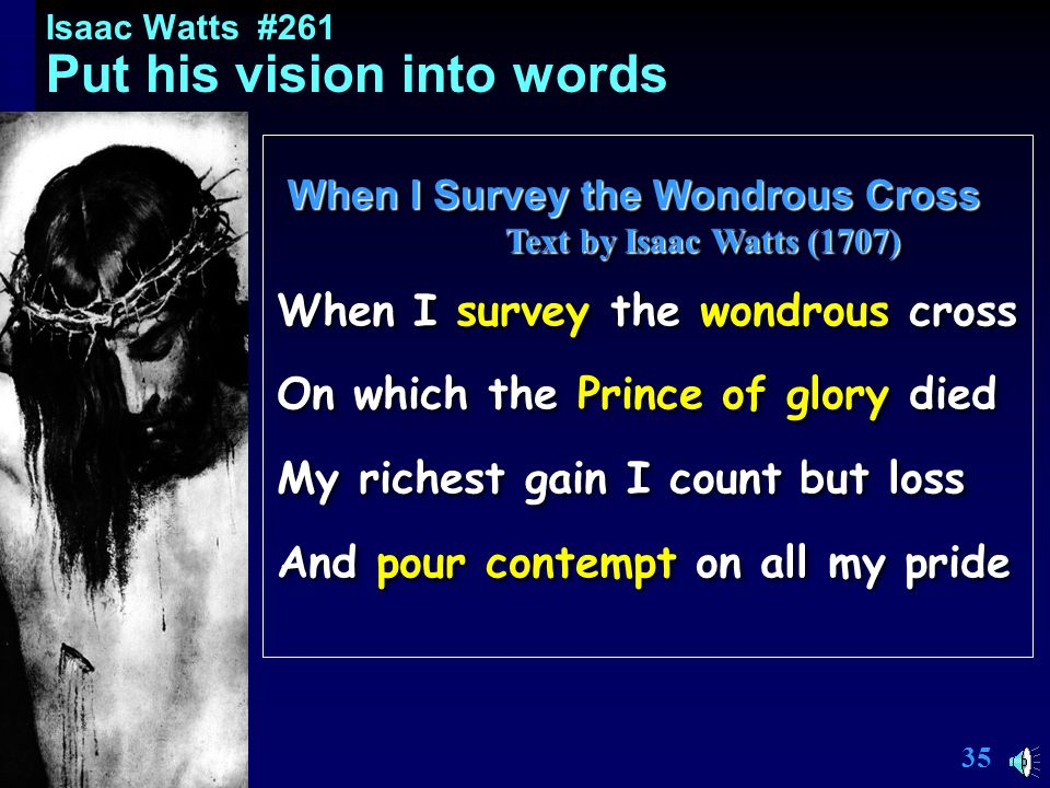 34 Isaac Watts #261 Put his vision into words When I Survey the Wondrous Cross Text by Isaac Watts (1707) Text by Isaac Watts (1707) When I Survey the Wondrous Cross Text by Isaac Watts (1707) Text by Isaac Watts (1707) When I survey the wondrous cross On which the Prince of glory died My richest gain I count but loss And pour contempt on all my pride When I survey the wondrous cross On which the Prince of glory died My richest gain I count but loss And pour contempt on all my pride Include New Testament!