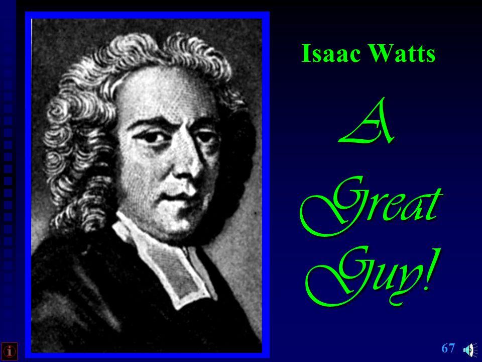 66 Isaac Watts: Persevered despite resistance, frail health Am I a Soldier of the Cross #510 Are there no foes for me to face.