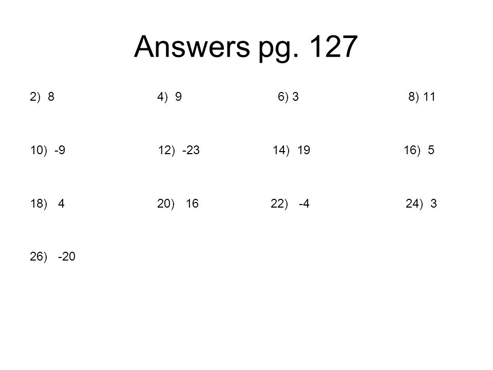 Answers pg. 127 2) 8 4) 9 6) 3 8) 11 10) -9 12) -23 14) 19 16) 5 18) 4 20) 16 22) -4 24) 3 26) -20