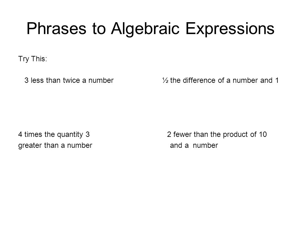 Phrases to Algebraic Expressions Try This: 3 less than twice a number ½ the difference of a number and 1 4 times the quantity 3 2 fewer than the produ