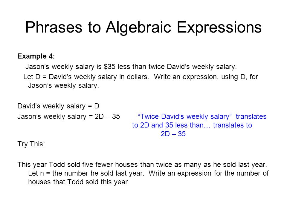 Phrases to Algebraic Expressions Example 4: Jason's weekly salary is $35 less than twice David's weekly salary. Let D = David's weekly salary in dolla