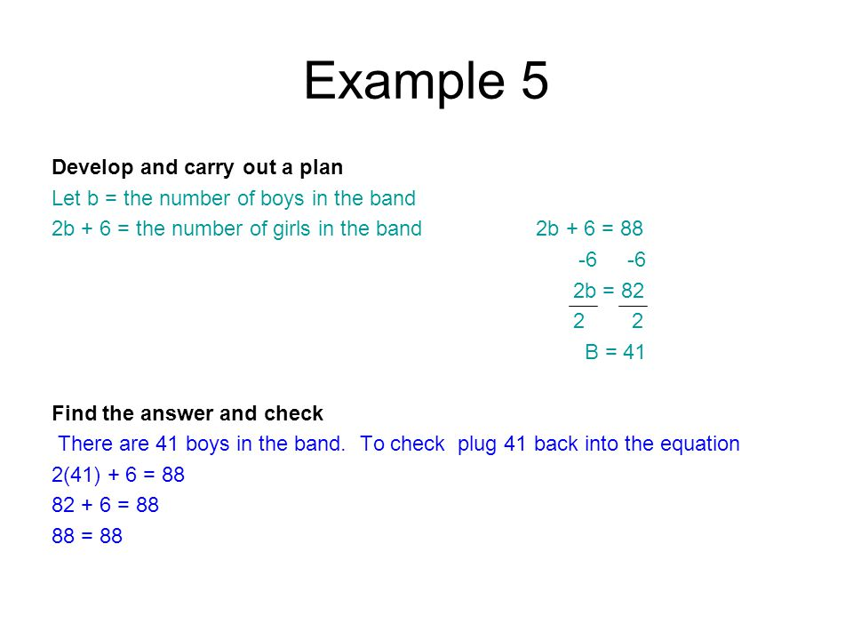 Example 5 Develop and carry out a plan Let b = the number of boys in the band 2b + 6 = the number of girls in the band 2b + 6 = 88 -6 -6 2b = 82 2 2 B